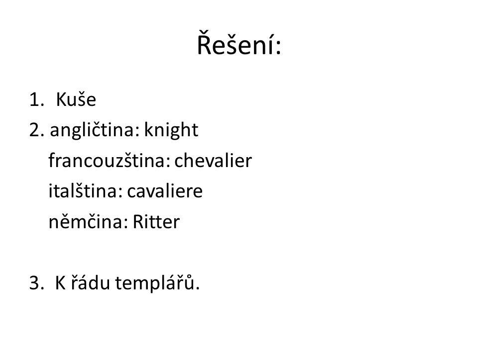 Řešení: 1.Kuše 2. angličtina: knight francouzština: chevalier italština: cavaliere němčina: Ritter 3. K řádu templářů.