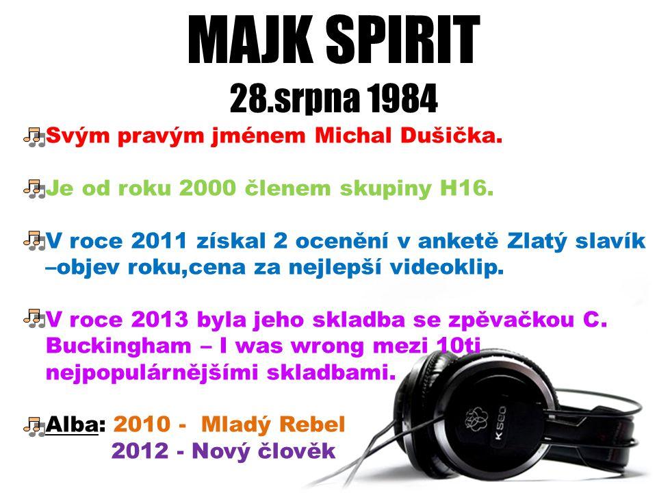 MAJK SPIRIT 28.srpna 1984 Svým pravým jménem Michal Dušička. Je od roku 2000 členem skupiny H16. V roce 2011 získal 2 ocenění v anketě Zlatý slavík –o