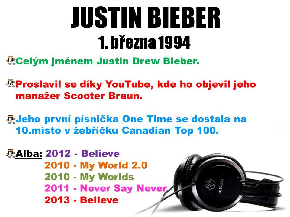 JUSTIN BIEBER 1. března 1994 Celým jménem Justin Drew Bieber. Proslavil se díky YouTube, kde ho objevil jeho manažer Scooter Braun. Jeho první písničk
