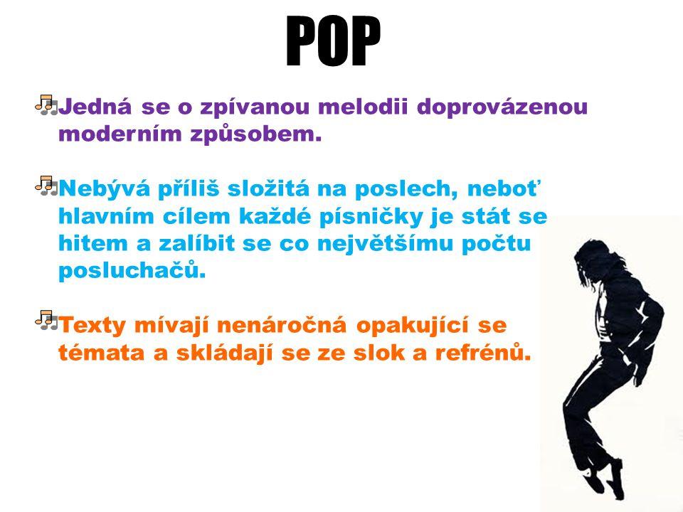 POP Jedná se o zpívanou melodii doprovázenou moderním způsobem. Nebývá příliš složitá na poslech, neboť hlavním cílem každé písničky je stát se hitem