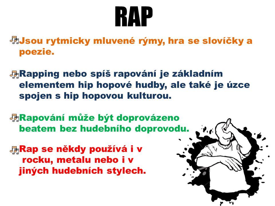 RAP Jsou rytmicky mluvené rýmy, hra se slovíčky a poezie. Rapping nebo spíš rapování je základním elementem hip hopové hudby, ale také je úzce spojen