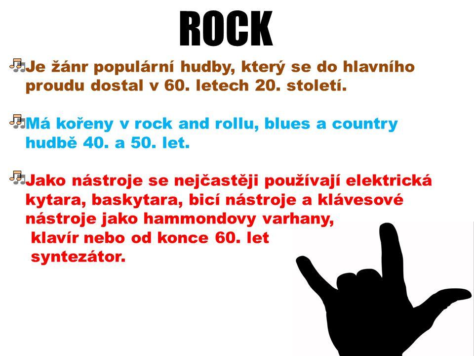 ROCK Je žánr populární hudby, který se do hlavního proudu dostal v 60. letech 20. století. Má kořeny v rock and rollu, blues a country hudbě 40. a 50.