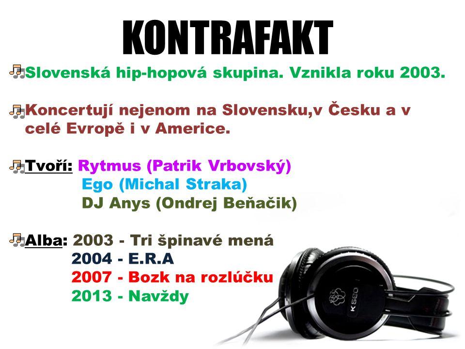 KONTRAFAKT Slovenská hip-hopová skupina. Vznikla roku 2003. Koncertují nejenom na Slovensku,v Česku a v celé Evropě i v Americe. Tvoří: Rytmus (Patrik