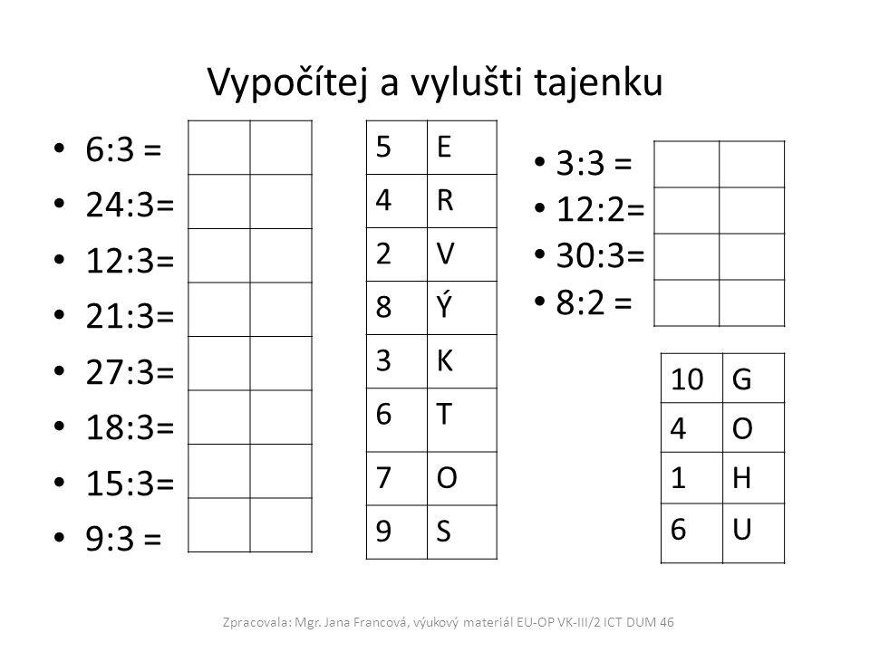 Vypočítej a vylušti tajenku 6:3 = 24:3= 12:3= 21:3= 27:3= 18:3= 15:3= 9:3 = Zpracovala: Mgr. Jana Francová, výukový materiál EU-OP VK-III/2 ICT DUM 46