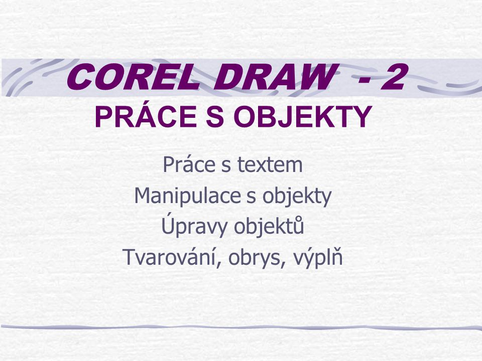 COREL DRAW - 2 PRÁCE S OBJEKTY Práce s textem Manipulace s objekty Úpravy objektů Tvarování, obrys, výplň