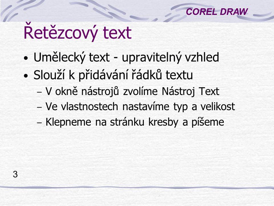 COREL DRAW 3 Řetězcový text Umělecký text - upravitelný vzhled Slouží k přidávání řádků textu – V okně nástrojů zvolíme Nástroj Text – Ve vlastnostech nastavíme typ a velikost – Klepneme na stránku kresby a píšeme