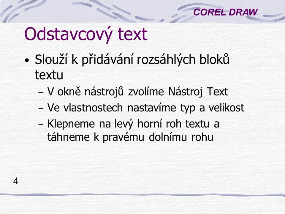 COREL DRAW 4 Odstavcový text Slouží k přidávání rozsáhlých bloků textu – V okně nástrojů zvolíme Nástroj Text – Ve vlastnostech nastavíme typ a velikost – Klepneme na levý horní roh textu a táhneme k pravému dolnímu rohu