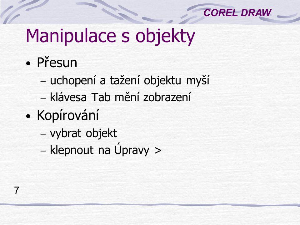 COREL DRAW 7 Manipulace s objekty Přesun – uchopení a tažení objektu myší – klávesa Tab mění zobrazení Kopírování – vybrat objekt – klepnout na Úpravy >