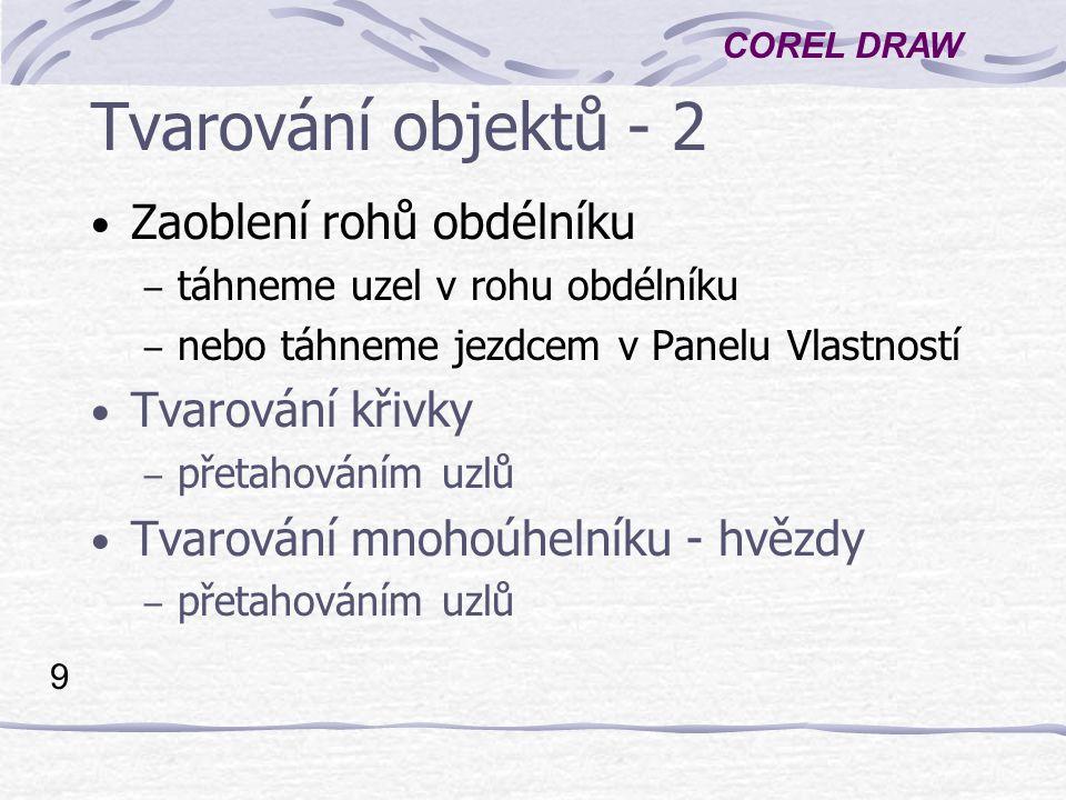 COREL DRAW 9 Tvarování objektů - 2 Zaoblení rohů obdélníku – táhneme uzel v rohu obdélníku – nebo táhneme jezdcem v Panelu Vlastností Tvarování křivky – přetahováním uzlů Tvarování mnohoúhelníku - hvězdy – přetahováním uzlů