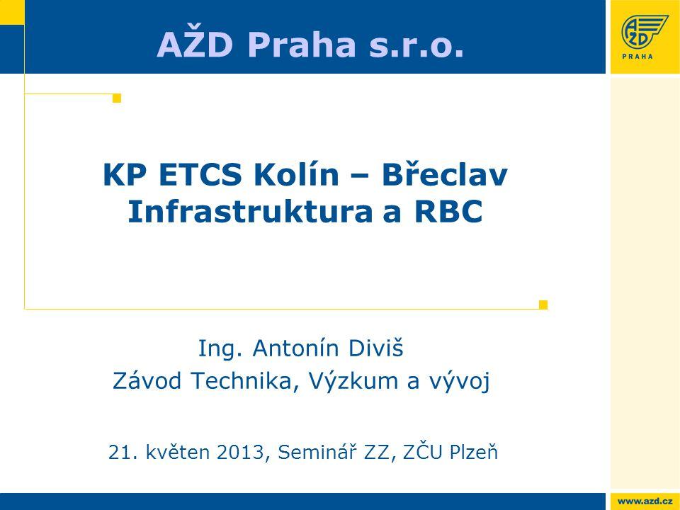 AŽD Praha s.r.o. 21. květen 2013, Seminář ZZ, ZČU Plzeň KP ETCS Kolín – Břeclav Infrastruktura a RBC Ing. Antonín Diviš Závod Technika, Výzkum a vývoj