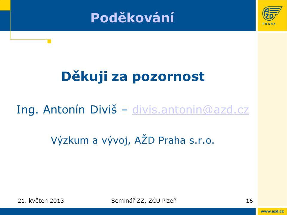 21. květen 2013Seminář ZZ, ZČU Plzeň16 Děkuji za pozornost Ing. Antonín Diviš – divis.antonin@azd.czdivis.antonin@azd.cz Výzkum a vývoj, AŽD Praha s.r