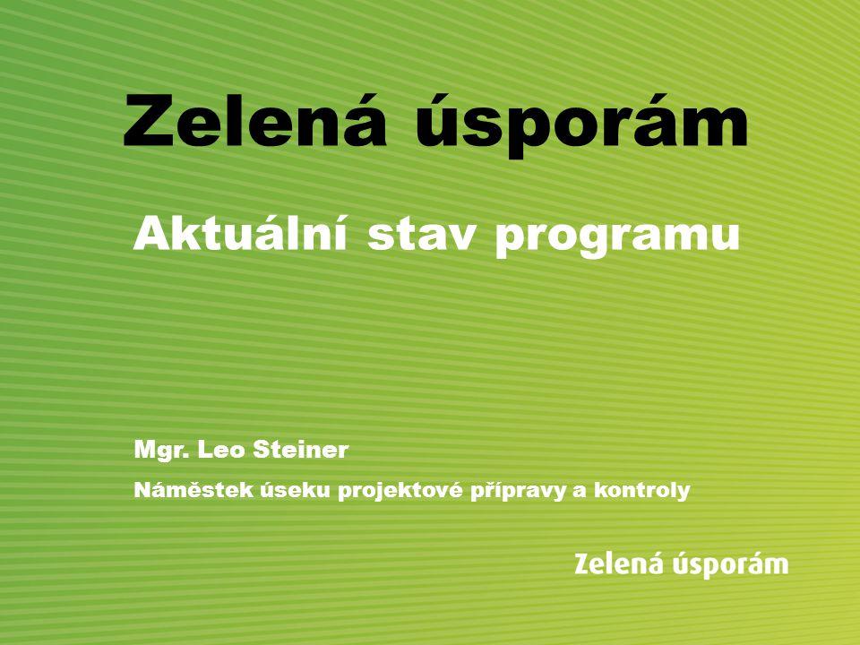 Zelená úsporám Aktuální stav programu Mgr. Leo Steiner Náměstek úseku projektové přípravy a kontroly