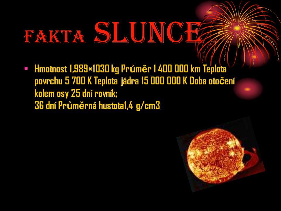 Fakta Slunce Hmotnost 1,989×1030 kg Pr ů m ě r 1 400 000 km Teplota povrchu 5 700 K Teplota jádra 15 000 000 K Doba oto č ení kolem osy 25 dní rovník;