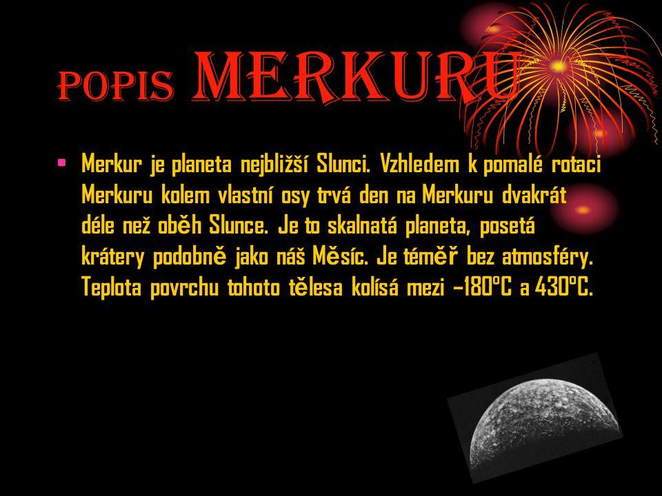 Popis MerkurU Merkur je planeta nejbližší Slunci. Vzhledem k pomalé rotaci Merkuru kolem vlastní osy trvá den na Merkuru dvakrát déle než ob ě h Slunc