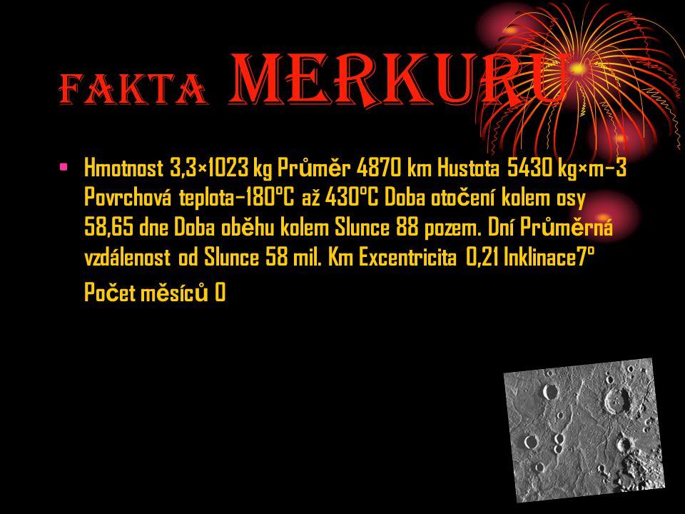 Fakta MerkurU Hmotnost 3,3×1023 kg Pr ů m ě r 4870 km Hustota 5430 kg×m−3 Povrchová teplota−180°C až 430°C Doba oto č ení kolem osy 58,65 dne Doba ob