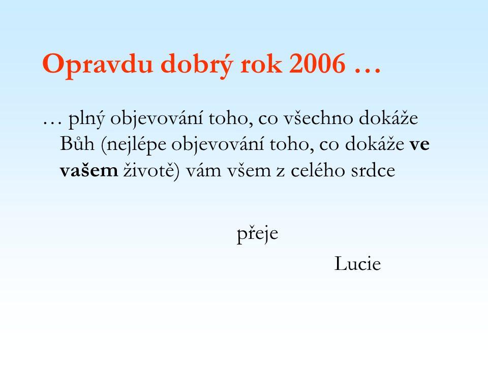 Opravdu dobrý rok 2006 … … plný objevování toho, co všechno dokáže Bůh (nejlépe objevování toho, co dokáže ve vašem životě) vám všem z celého srdce přeje Lucie