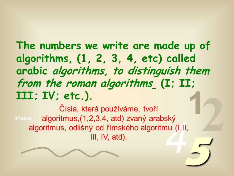 The numbers we write are made up of algorithms, (1, 2, 3, 4, etc) called arabic algorithms, to distinguish them from the roman algorithms (I; II; III; IV; etc.).