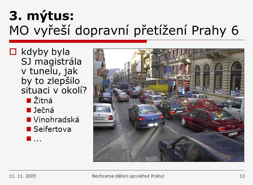 11. 11. 2005Nechceme dálnici uprostřed Prahy!13 3. mýtus: MO vyřeší dopravní přetížení Prahy 6  kdyby byla SJ magistrála v tunelu, jak by to zlepšilo