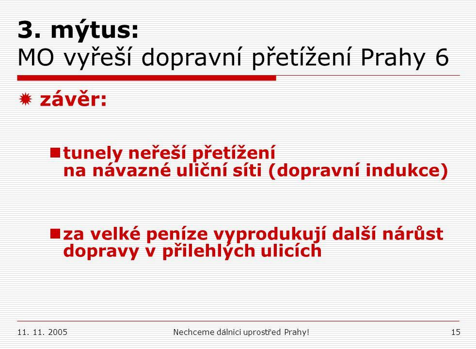 11. 11. 2005Nechceme dálnici uprostřed Prahy!15 3. mýtus: MO vyřeší dopravní přetížení Prahy 6  závěr: tunely neřeší přetížení na návazné uliční síti