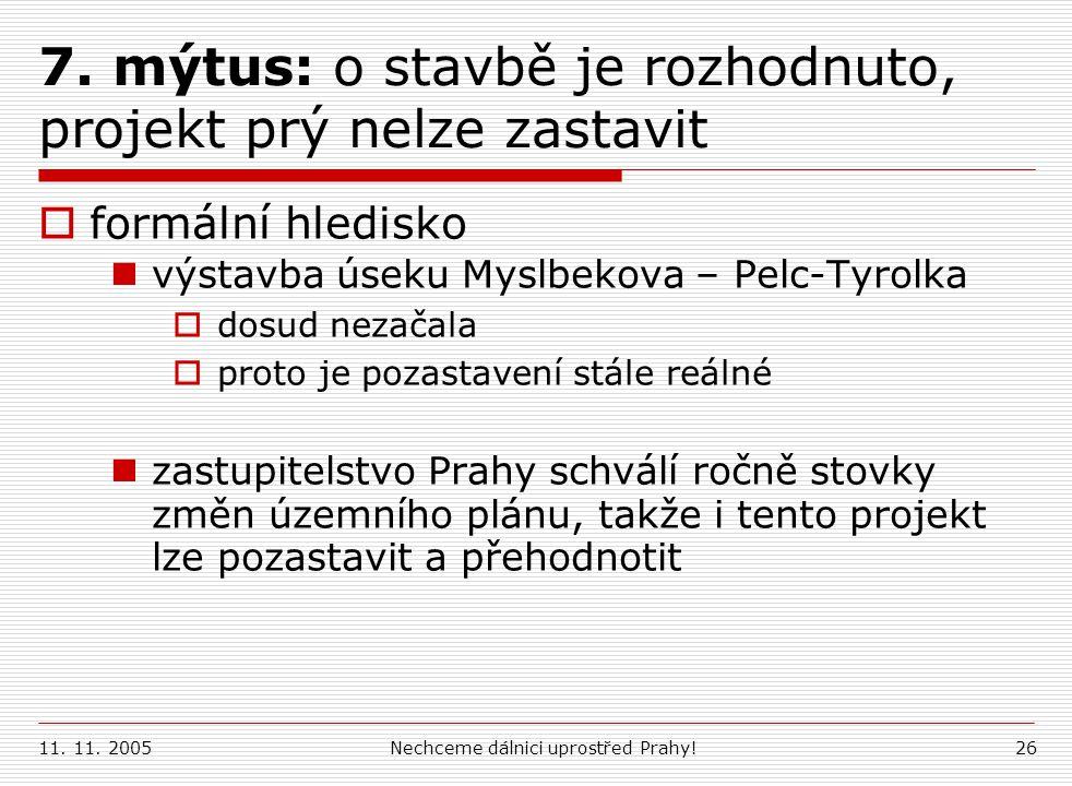 11. 11. 2005Nechceme dálnici uprostřed Prahy!26 7. mýtus: o stavbě je rozhodnuto, projekt prý nelze zastavit  formální hledisko výstavba úseku Myslbe