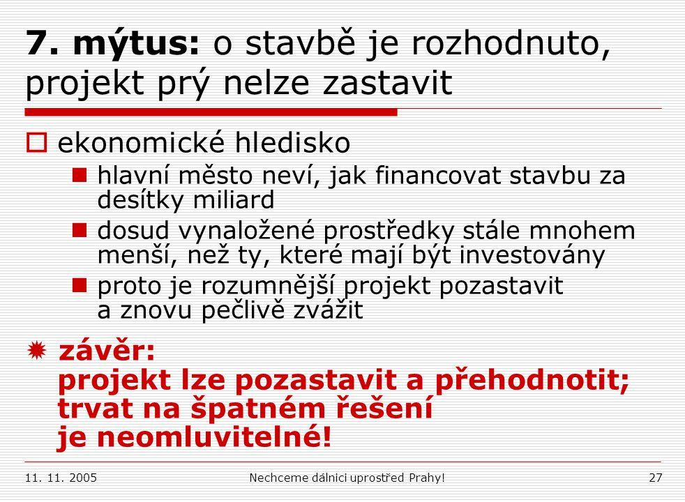 11. 11. 2005Nechceme dálnici uprostřed Prahy!27 7. mýtus: o stavbě je rozhodnuto, projekt prý nelze zastavit  ekonomické hledisko hlavní město neví,