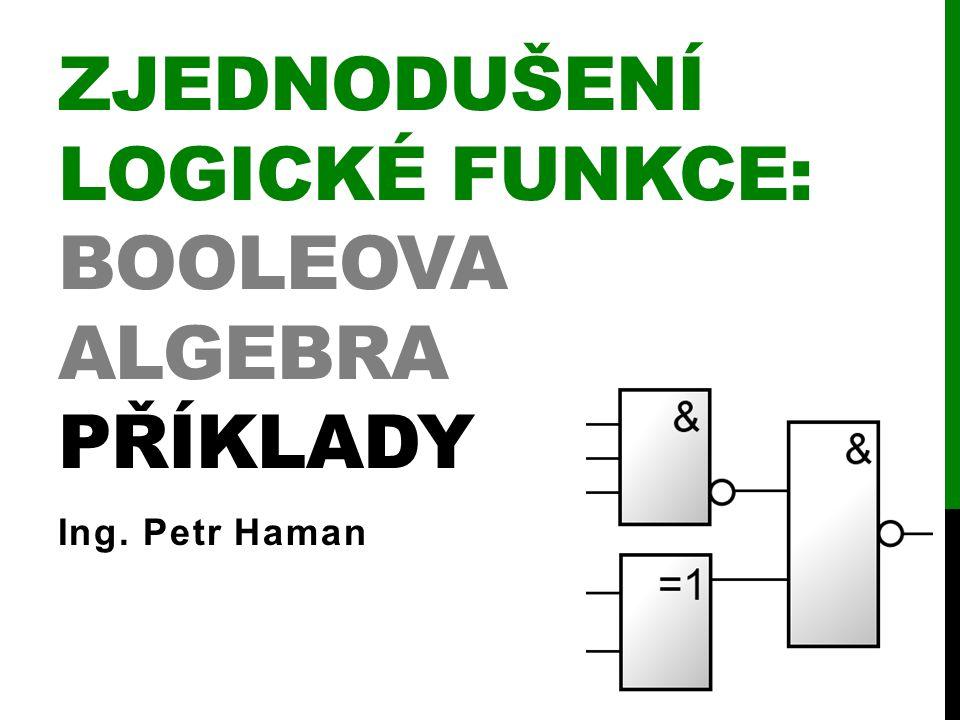 ZJEDNODUŠENÍ LOGICKÉ FUNKCE: BOOLEOVA ALGEBRA PŘÍKLADY Ing. Petr Haman