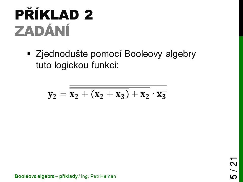 PŘÍKLAD 2 ZADÁNÍ Booleova algebra – příklady / Ing. Petr Haman 5 / 21