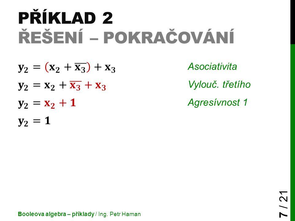 PŘÍKLAD 2 ŘEŠENÍ – POKRAČOVÁNÍ Booleova algebra – příklady / Ing. Petr Haman 7 / 21 Asociativita Vylouč. třetího Agresívnost 1
