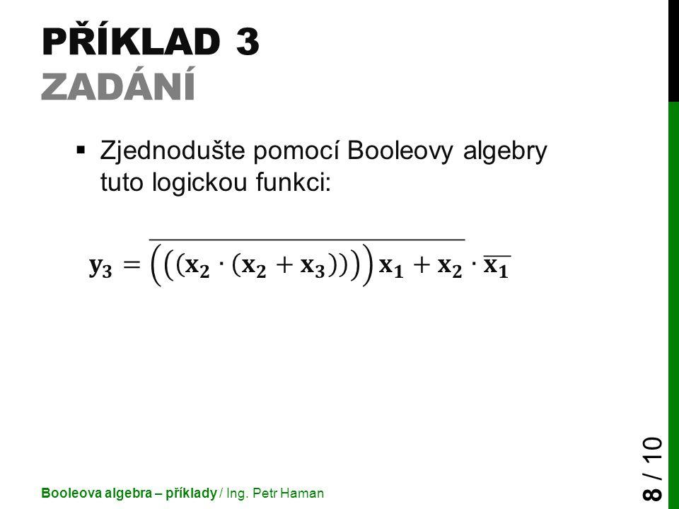 PŘÍKLAD 3 ŘEŠENÍ Booleova algebra – příklady / Ing.