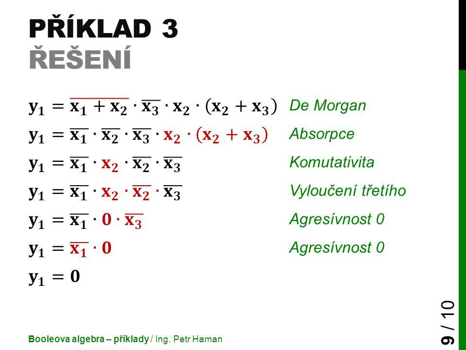 PŘÍKLAD 3 ŘEŠENÍ Booleova algebra – příklady / Ing. Petr Haman 9 / 10 De Morgan Absorpce Komutativita Vyloučení třetího Agresívnost 0