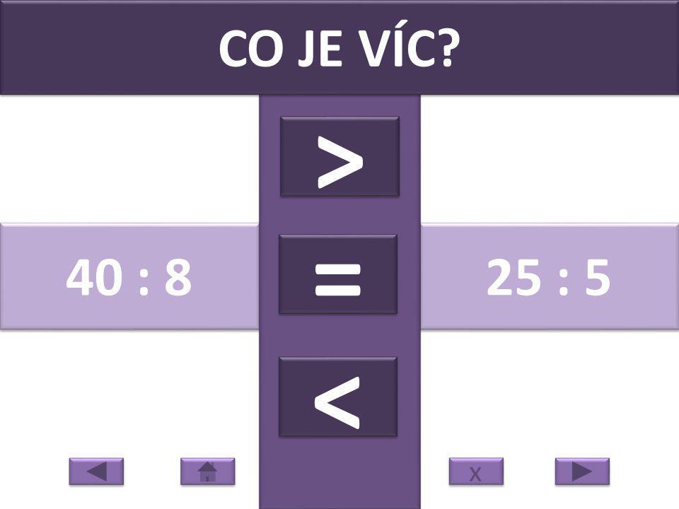 40 : 8 25 : 5 CO JE VÍC > > = = < < x x