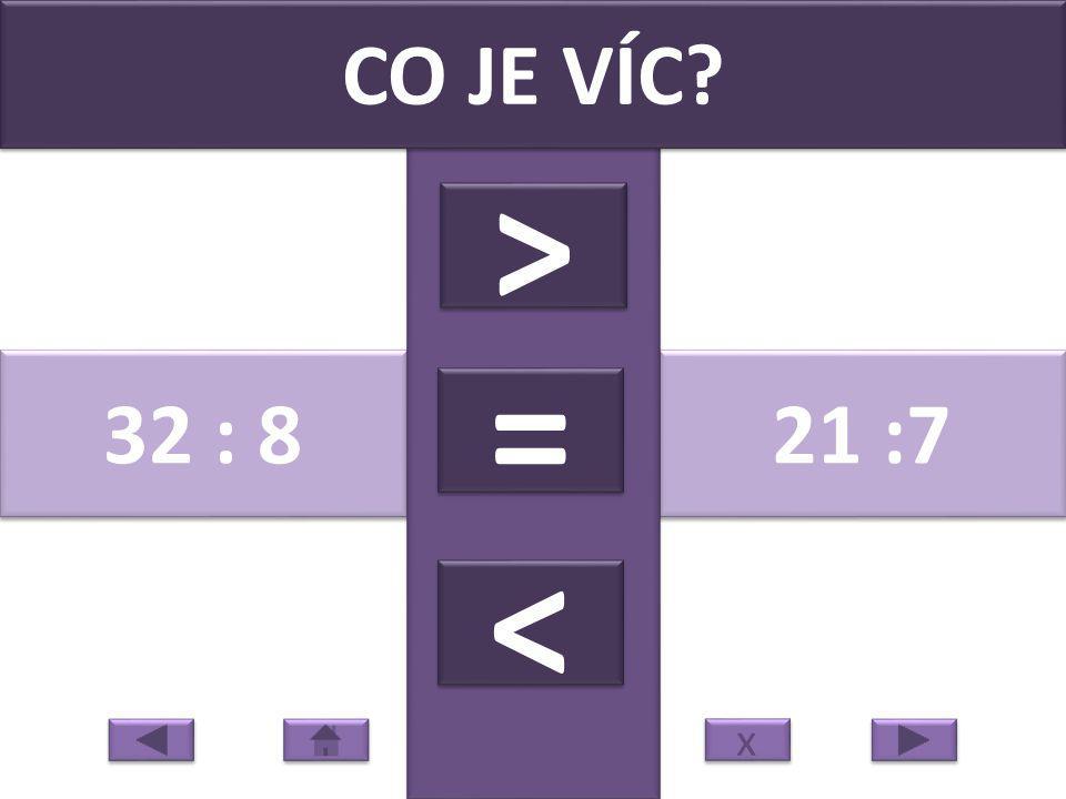 28 : 4 56 : 8 CO JE VÍC? > > = = < < x x