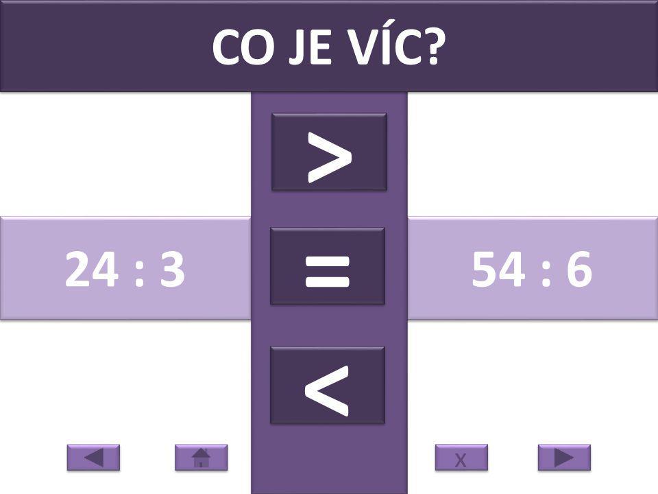 24 : 3 54 : 6 CO JE VÍC > > = = < < x x