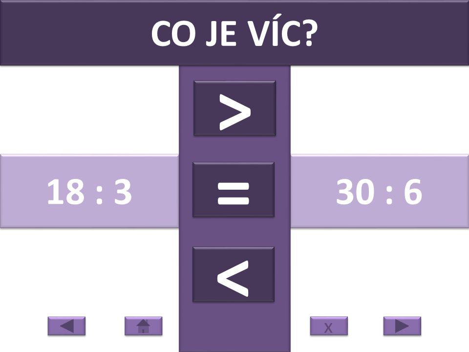 18 : 3 30 : 6 CO JE VÍC > > = = < < x x