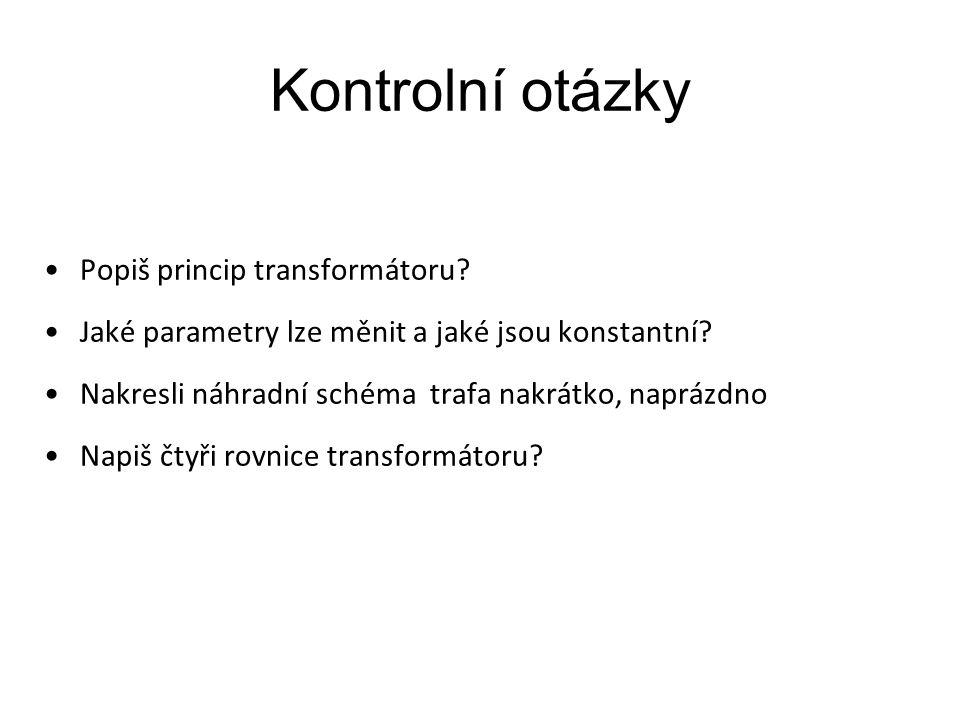 Kontrolní otázky Popiš princip transformátoru? Jaké parametry lze měnit a jaké jsou konstantní? Nakresli náhradní schéma trafa nakrátko, naprázdno Nap