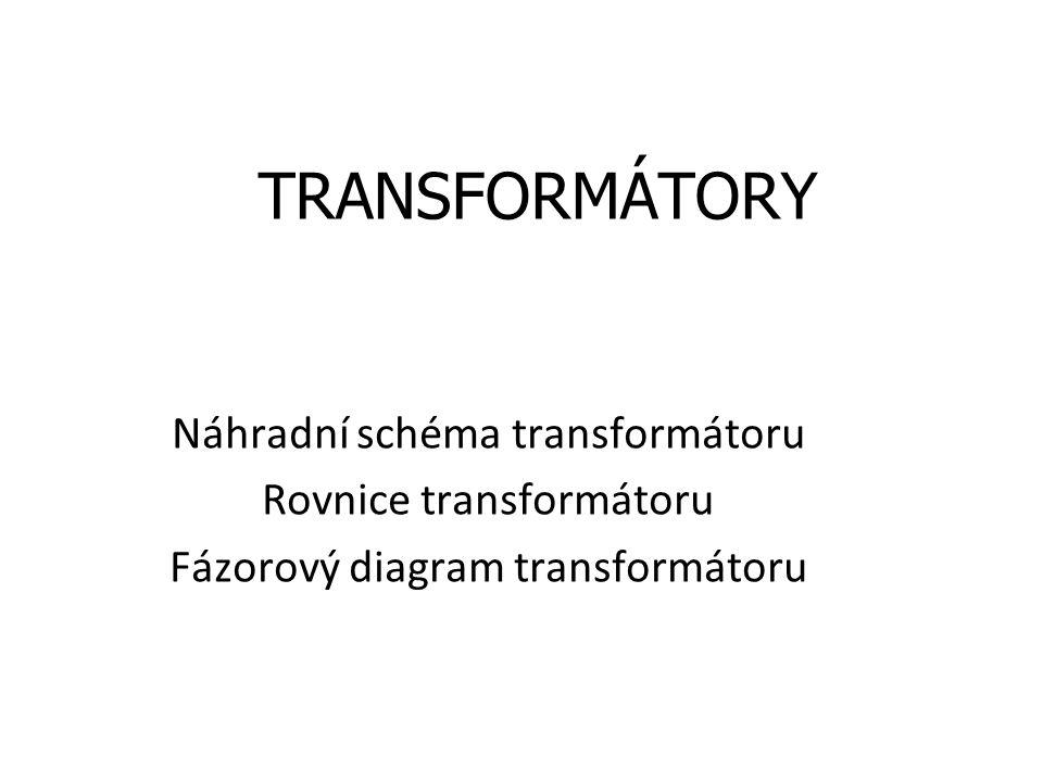 TRANSFORMÁTORY Náhradní schéma transformátoru Rovnice transformátoru Fázorový diagram transformátoru