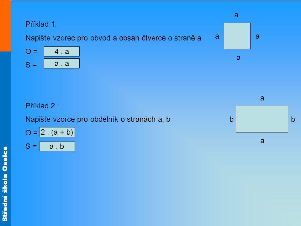 Střední škola Oselce Příklad 3: Zapište výrazem slovně vyjádřené údaje : a)trojnásobek čísla a = b)Polovinu čísla a = c)Číslo o 5 menší, než číslo a = d)Číslo 7 zvětšené o a = e)Číslo 8 zmenšené o a = f)Čtvrtina čísla a = g)Číslo o 3 menší, než x = h)Součet čísel x a y = i)Rozdíl čísel x a y = j)Podíl čísel c a d = 3.a a : 2 a - 5 7 + a 8 - a a : 4 x - 3 x + y x - y c : d