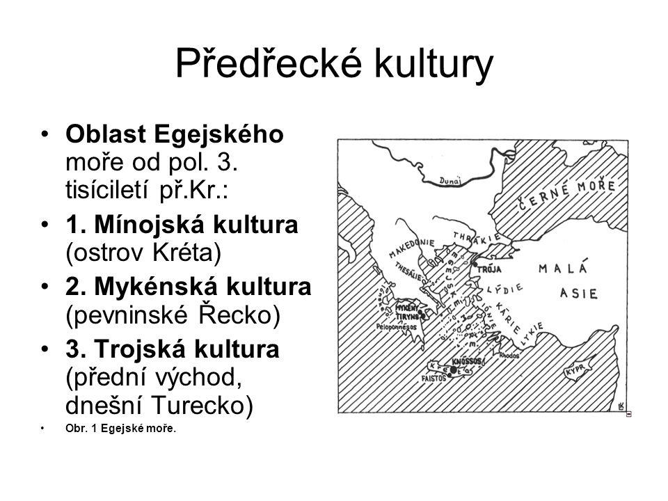 Předřecké kultury Oblast Egejského moře od pol. 3. tisíciletí př.Kr.: 1. Mínojská kultura (ostrov Kréta) 2. Mykénská kultura (pevninské Řecko) 3. Troj