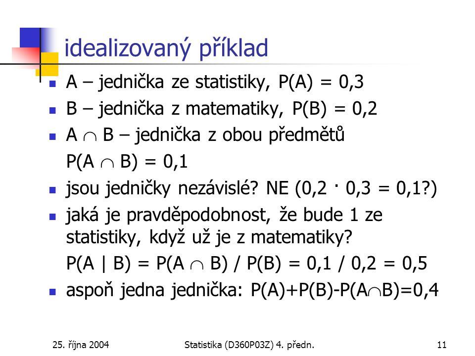 25. října 2004Statistika (D360P03Z) 4. předn.11 idealizovaný příklad A – jednička ze statistiky, P(A) = 0,3 B – jednička z matematiky, P(B) = 0,2 A 