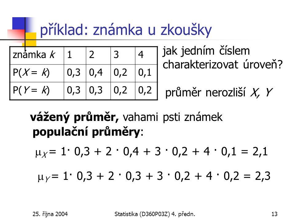 25. října 2004Statistika (D360P03Z) 4. předn.13 příklad: známka u zkoušky jak jedním číslem charakterizovat úroveň? průměr nerozliší X, Y vážený průmě