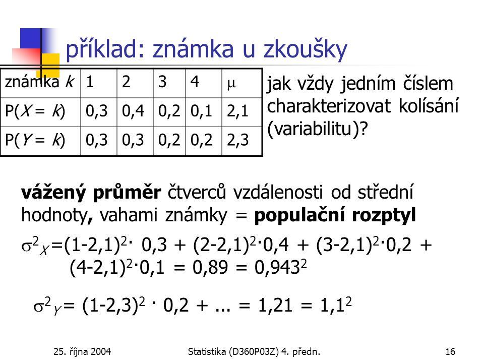 25. října 2004Statistika (D360P03Z) 4. předn.16 příklad: známka u zkoušky jak vždy jedním číslem charakterizovat kolísání (variabilitu)? vážený průměr