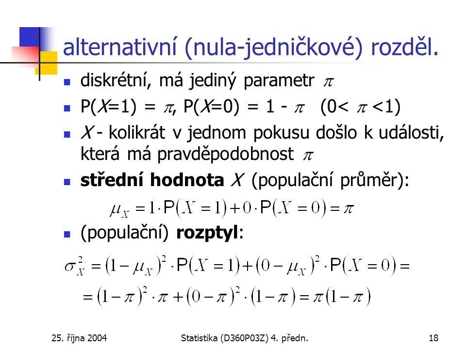 25. října 2004Statistika (D360P03Z) 4. předn.18 alternativní (nula-jedničkové) rozděl. diskrétní, má jediný parametr  P(X=1) = , P(X=0) = 1 -  (0<