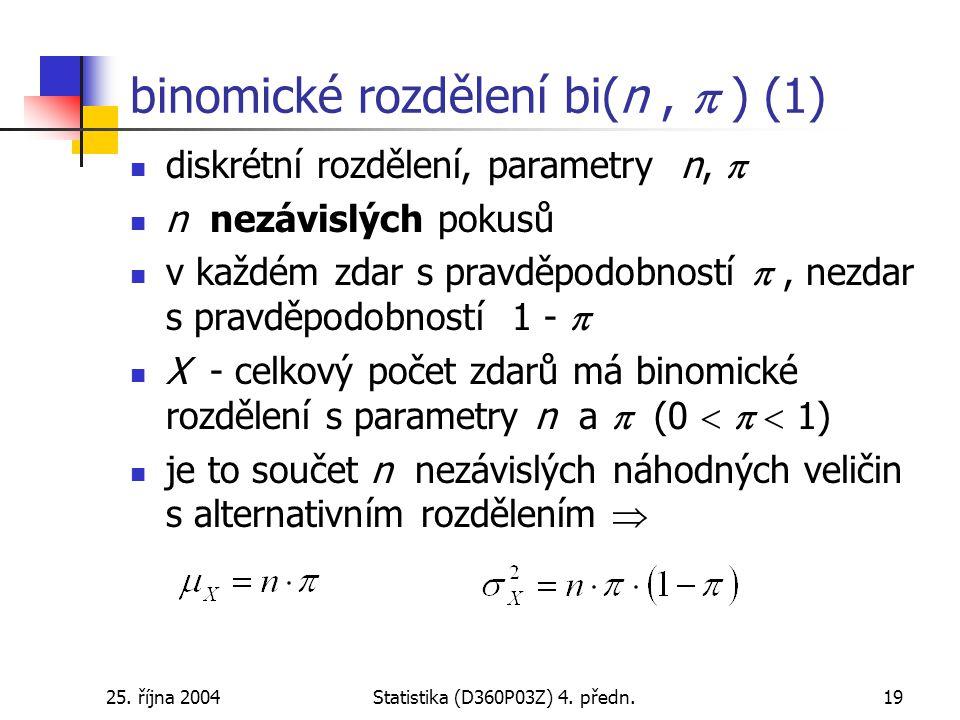 25. října 2004Statistika (D360P03Z) 4. předn.19 binomické rozdělení bi(n,  ) (1) diskrétní rozdělení, parametry n,  n nezávislých pokusů v každém zd