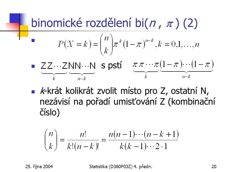 25. října 2004Statistika (D360P03Z) 4. předn.20 binomické rozdělení bi(n,  ) (2) s pstí k-krát kolikrát zvolit místo pro Z, ostatní N, nezávisí na po