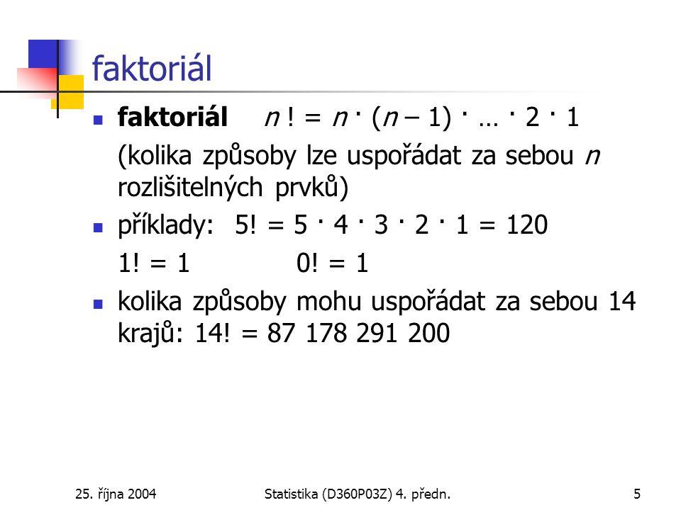 25. října 2004Statistika (D360P03Z) 4. předn.5 faktoriál faktoriál n ! = n · (n – 1) · … · 2 · 1 (kolika způsoby lze uspořádat za sebou n rozlišitelný