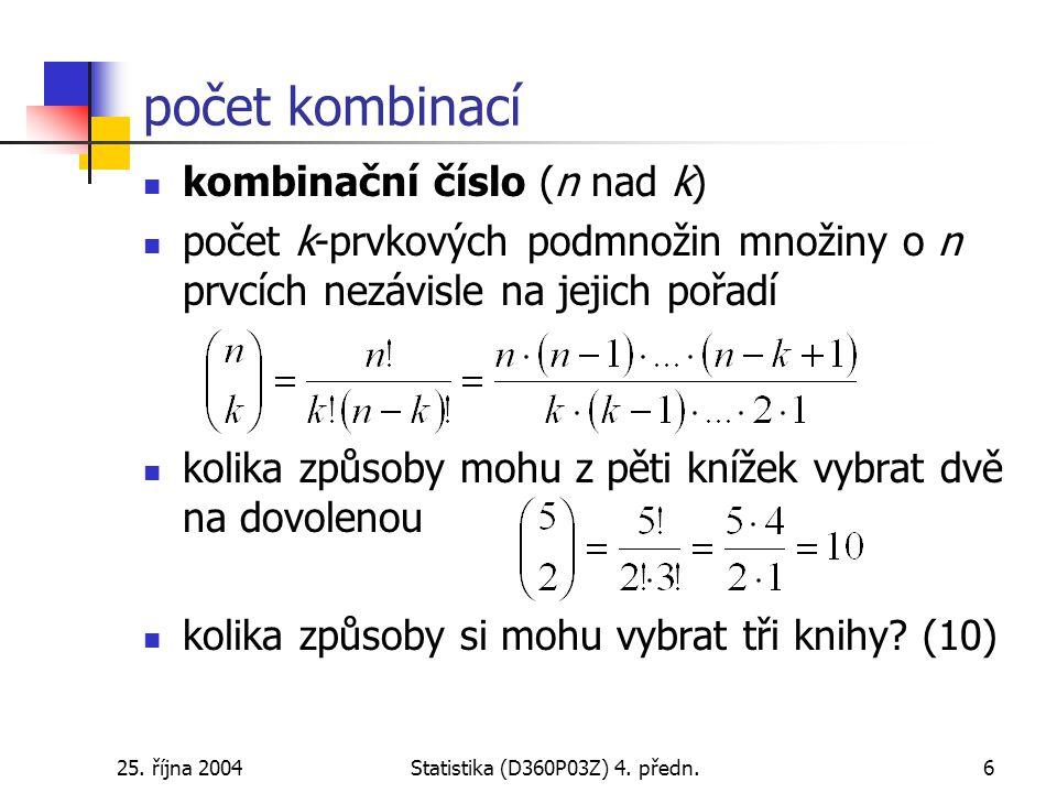 25. října 2004Statistika (D360P03Z) 4. předn.6 počet kombinací kombinační číslo (n nad k) počet k-prvkových podmnožin množiny o n prvcích nezávisle na