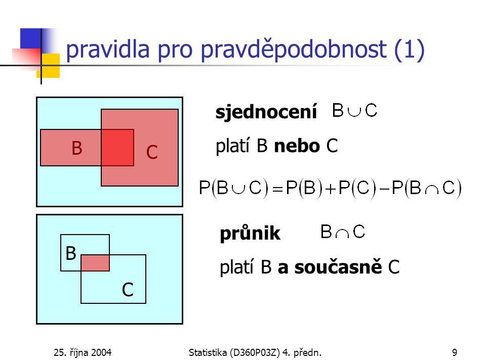 25. října 2004Statistika (D360P03Z) 4. předn.9 pravidla pro pravděpodobnost (1) B C B C sjednocení platí B nebo C průnik platí B a současně C