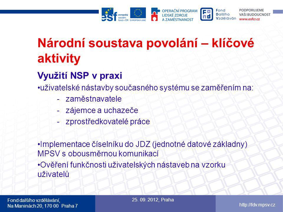 Fond dalšího vzdělávání, Na Maninách 20, 170 00 Praha 7 http://fdv.mpsv.cz Národní soustava povolání – klíčové aktivity Využití NSP v praxi uživatelské nástavby současného systému se zaměřením na: -zaměstnavatele -zájemce a uchazeče -zprostředkovatelé práce Implementace číselníku do JDZ (jednotné datové základny) MPSV s obousměrnou komunikací Ověření funkčnosti uživatelských nástaveb na vzorku uživatelů 25.