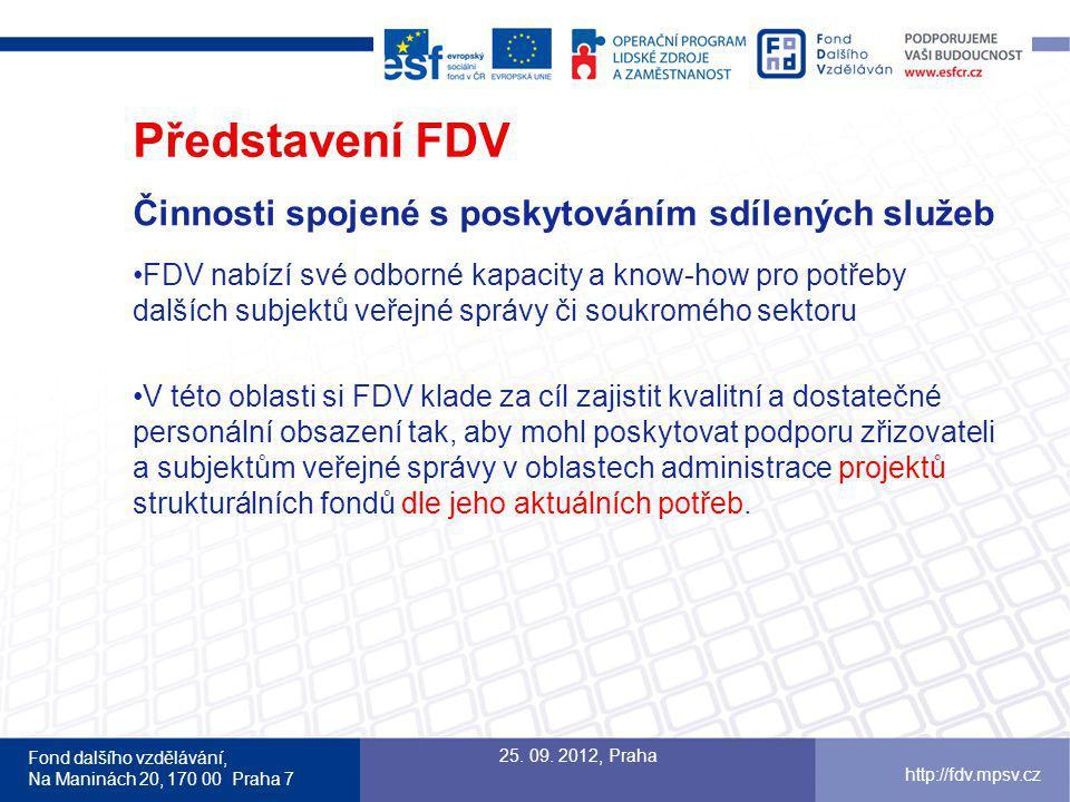 Fond dalšího vzdělávání, Na Maninách 20, 170 00 Praha 7 http://fdv.mpsv.cz Představení FDV Činnosti spojené s poskytováním sdílených služeb FDV nabízí své odborné kapacity a know-how pro potřeby dalších subjektů veřejné správy či soukromého sektoru V této oblasti si FDV klade za cíl zajistit kvalitní a dostatečné personální obsazení tak, aby mohl poskytovat podporu zřizovateli a subjektům veřejné správy v oblastech administrace projektů strukturálních fondů dle jeho aktuálních potřeb.