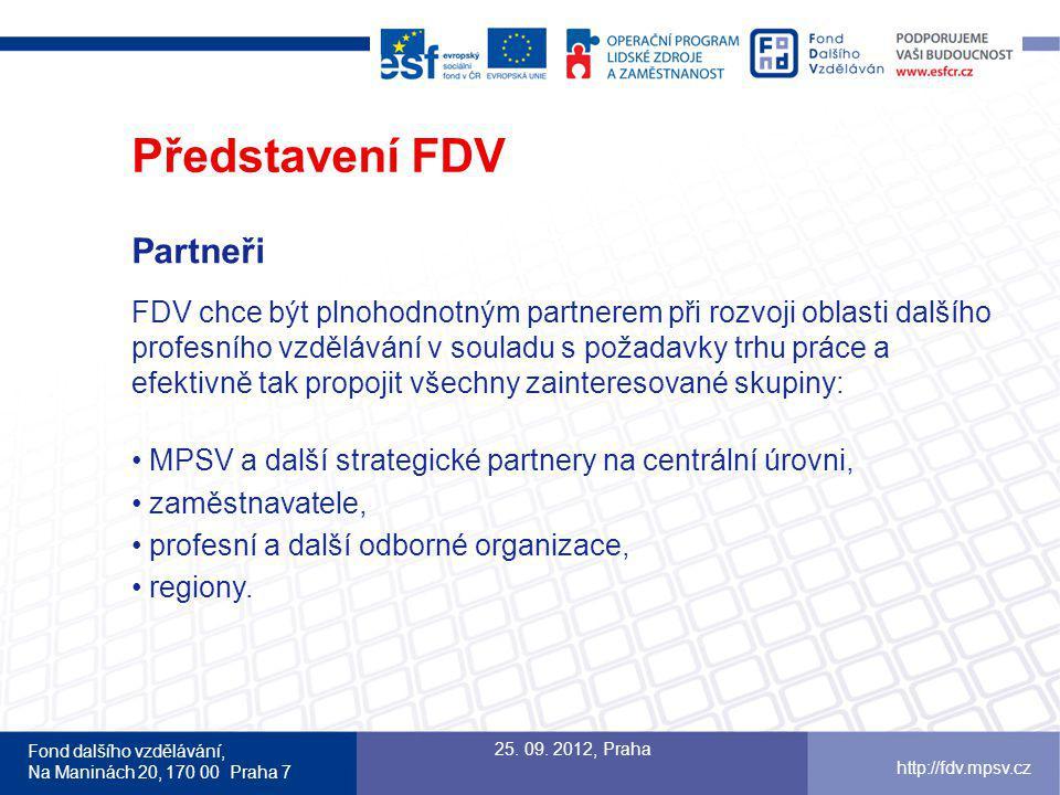 Fond dalšího vzdělávání, Na Maninách 20, 170 00 Praha 7 http://fdv.mpsv.cz Představení FDV Partneři FDV chce být plnohodnotným partnerem při rozvoji oblasti dalšího profesního vzdělávání v souladu s požadavky trhu práce a efektivně tak propojit všechny zainteresované skupiny: MPSV a další strategické partnery na centrální úrovni, zaměstnavatele, profesní a další odborné organizace, regiony.